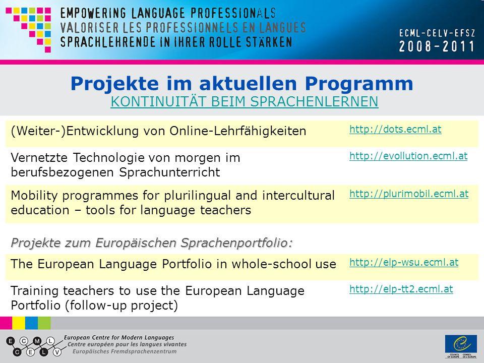 Projekte im aktuellen Programm KONTINUITÄT BEIM SPRACHENLERNENKONTINUITÄT BEIM SPRACHENLERNEN (Weiter-)Entwicklung von Online-Lehrfähigkeiten http://dots.ecml.at Vernetzte Technologie von morgen im berufsbezogenen Sprachunterricht http://evollution.ecml.at Mobility programmes for plurilingual and intercultural education – tools for language teachers http://plurimobil.ecml.at Projekte zum Europäischen Sprachenportfolio: The European Language Portfolio in whole-school use http://elp-wsu.ecml.at Training teachers to use the European Language Portfolio (follow-up project) http://elp-tt2.ecml.at