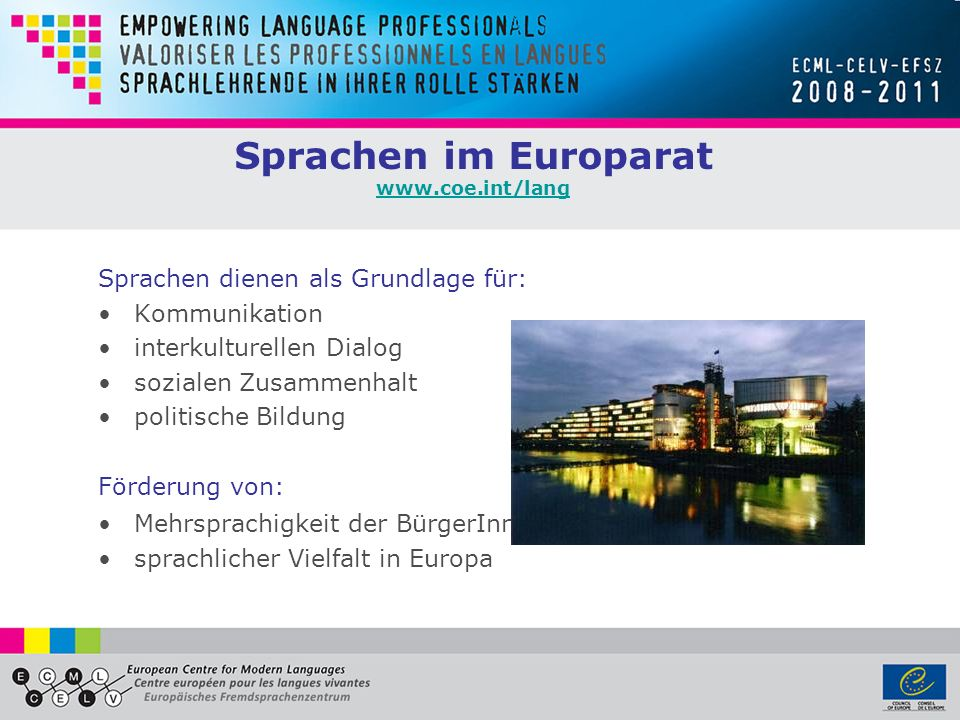 Sprachen im Europarat www.coe.int/lang www.coe.int/lang Sprachen dienen als Grundlage für: Kommunikation interkulturellen Dialog sozialen Zusammenhalt politische Bildung Förderung von: Mehrsprachigkeit der BürgerInnen sprachlicher Vielfalt in Europa