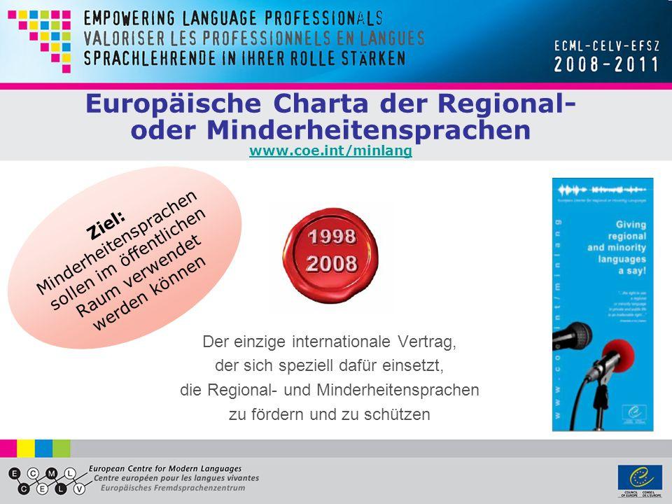 Europäische Charta der Regional- oder Minderheitensprachen www.coe.int/minlang www.coe.int/minlang Der einzige internationale Vertrag, der sich speziell dafür einsetzt, die Regional- und Minderheitensprachen zu fördern und zu schützen Ziel: Minderheitensprachen sollen im öffentlichen Raum verwendet werden können
