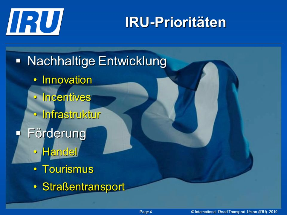 IRU-Prioritäten Nachhaltige Entwicklung Nachhaltige Entwicklung InnovationInnovation IncentivesIncentives InfrastrukturInfrastruktur Förderung Förderung HandelHandel TourismusTourismus StraßentransportStraßentransport © International Road Transport Union (IRU) 2010Page 4