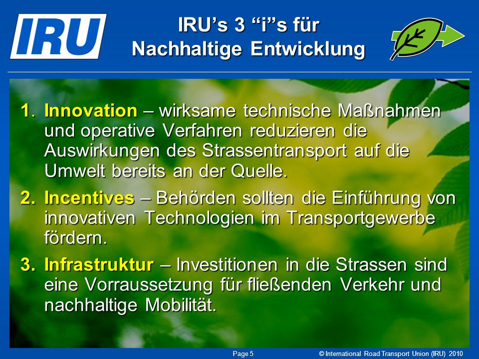 Nachhaltige Entwicklung ein langfristiges Engagement IRU Charter for Sustainable Development (1996) IRU Charter for Sustainable Development (1996) IRU Initiative Driving Towards Sustainable Development (1997) IRU Initiative Driving Towards Sustainable Development (1997) IRU Guide to Sustainable Development (2000) IRU Guide to Sustainable Development (2000) IRU Best Industry Practices Reports (2002/4) IRU Best Industry Practices Reports (2002/4) Industry as a Partner for Sustainable Development UNEP (2002/6) Industry as a Partner for Sustainable Development UNEP (2002/6) IRU 30-by-30 Resolution (2009) IRU 30-by-30 Resolution (2009) © International Road Transport Union (IRU) 2010 Page 6