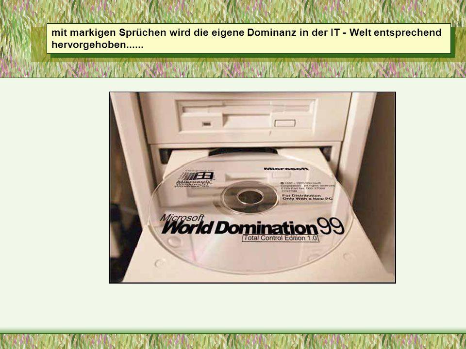 mit markigen Sprüchen wird die eigene Dominanz in der IT - Welt entsprechend hervorgehoben......