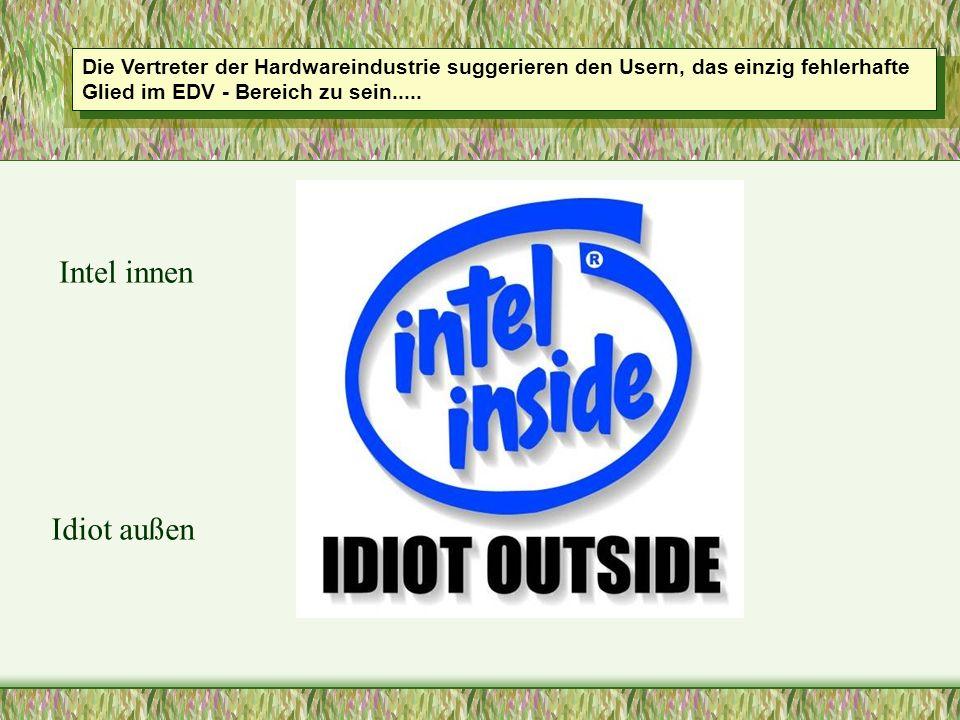 Die Vertreter der Hardwareindustrie suggerieren den Usern, das einzig fehlerhafte Glied im EDV - Bereich zu sein..... Intel innen Idiot außen