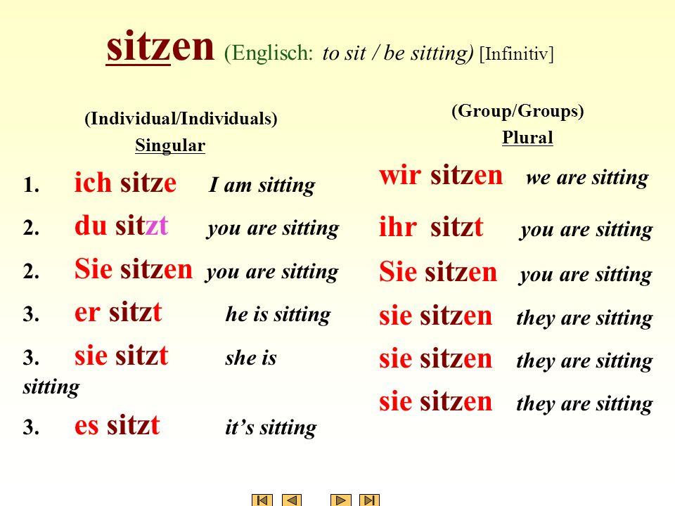 sitzen (Englisch: to sit / be sitting) [Infinitiv] (Individual/Individuals) Singular 1. ich sitze I am sitting 2. du sitzt you are sitting 2. Sie sitz