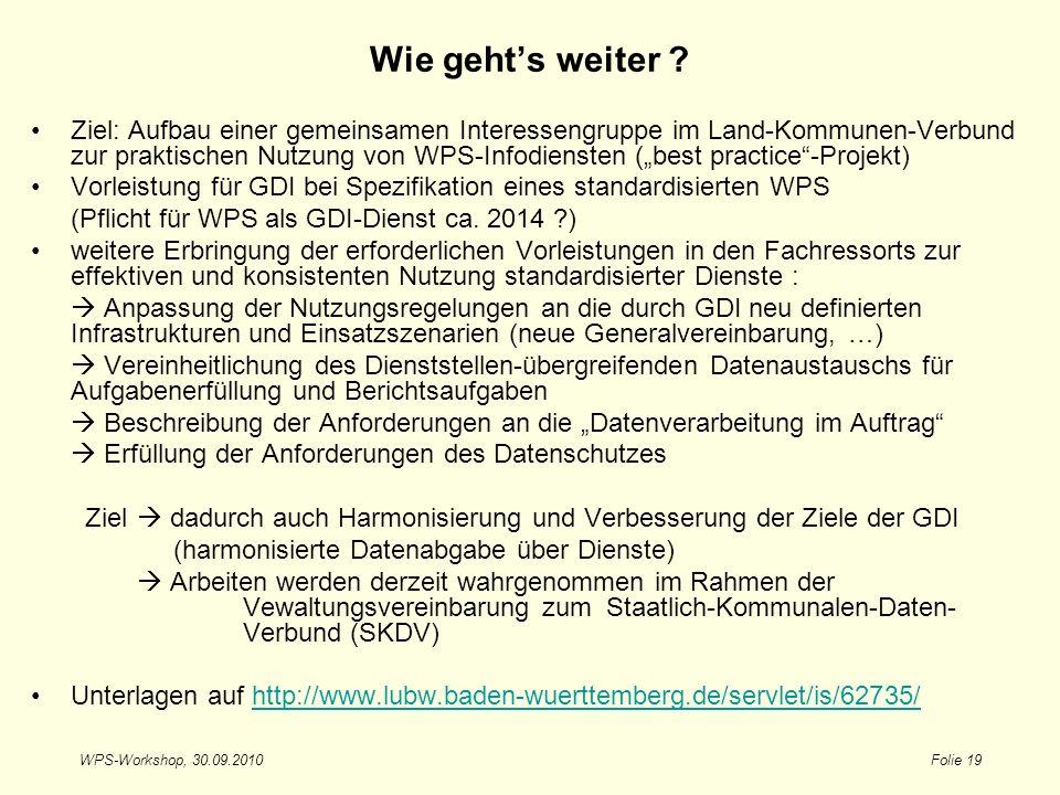 WPS-Workshop, 30.09.2010Folie 19 Wie gehts weiter ? Ziel: Aufbau einer gemeinsamen Interessengruppe im Land-Kommunen-Verbund zur praktischen Nutzung v