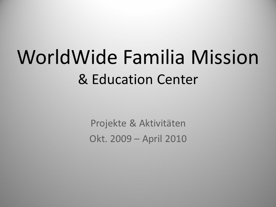 WorldWide Familia Mission & Education Center Projekte & Aktivitäten Okt. 2009 – April 2010