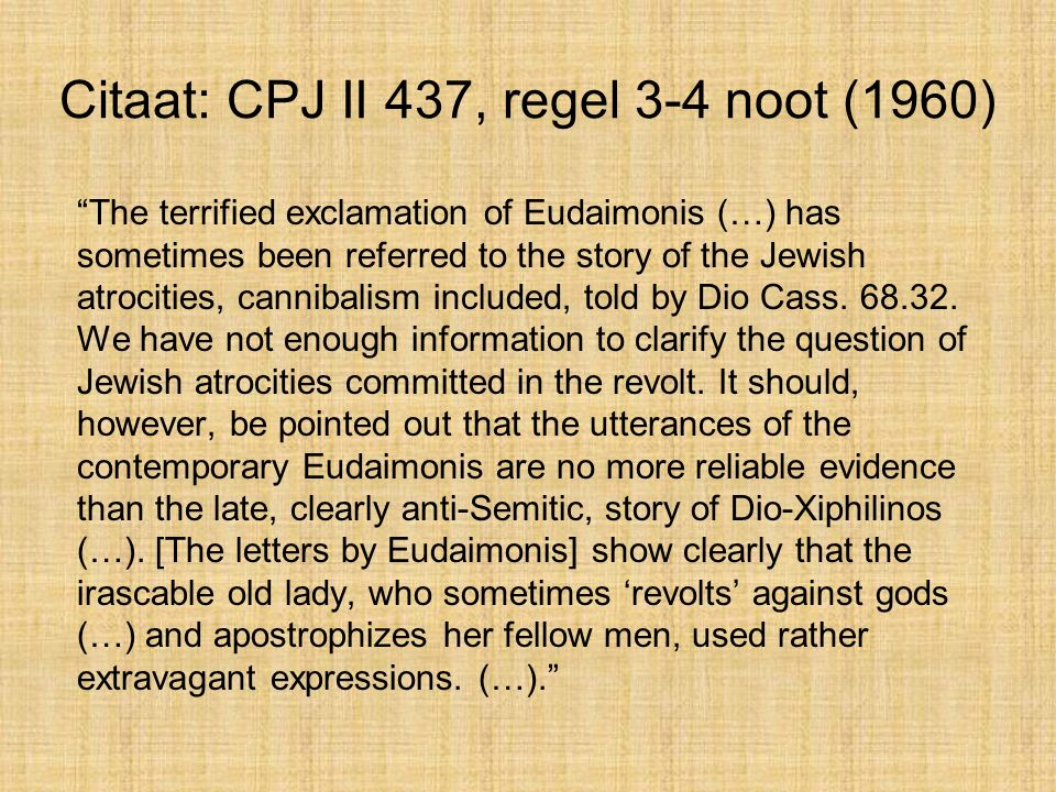 Citaat: CPJ II 437, regel 3-4 noot (1960) The terrified exclamation of Eudaimonis (…) has sometimes been referred to the story of the Jewish atrocities, cannibalism included, told by Dio Cass.