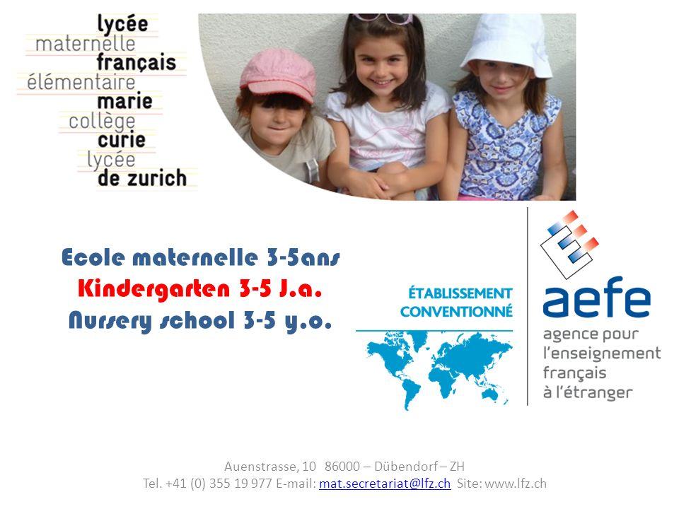 Ecole maternelle 3-5ans Kindergarten 3-5 J.a. Nursery school 3-5 y.o. Auenstrasse, 10 86000 – Dübendorf – ZH Tel. +41 (0) 355 19 977 E-mail: mat.secre