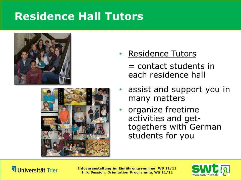 Residence Hall Tutors Residence Tutors = contact students in each residence hall assist and support you in many matters organize freetime activities a