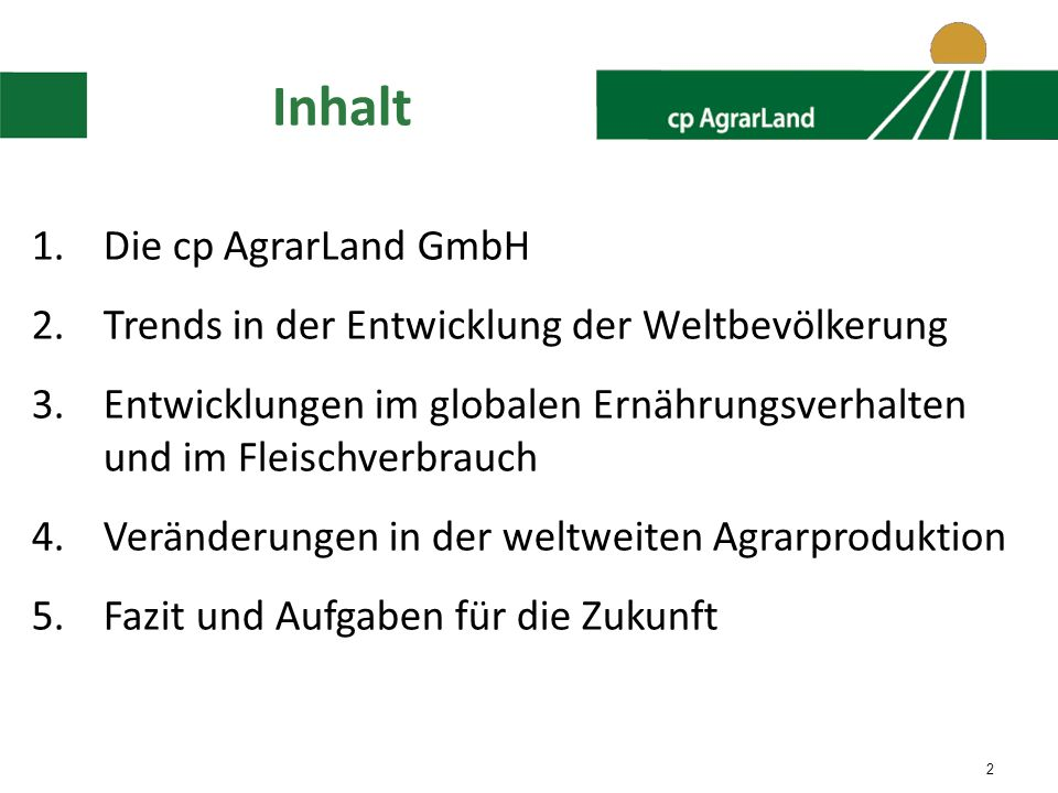 2 Inhalt 1.Die cp AgrarLand GmbH 2.Trends in der Entwicklung der Weltbevölkerung 3.Entwicklungen im globalen Ernährungsverhalten und im Fleischverbrauch 4.Veränderungen in der weltweiten Agrarproduktion 5.Fazit und Aufgaben für die Zukunft