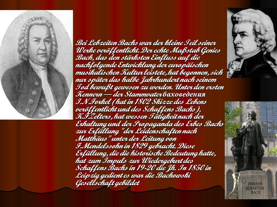 Bei Lebzeiten Bachs war der kleine Teil seiner Werke veröffentlicht. Der echte Maßstab Genies Bach, das den stärksten Einfluss auf die nachfolgende En