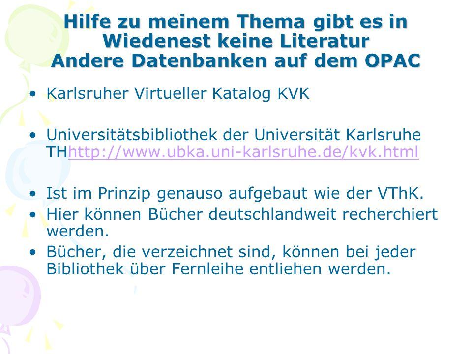 Hilfe zu meinem Thema gibt es in Wiedenest keine Literatur Andere Datenbanken auf dem OPAC Karlsruher Virtueller Katalog KVK Universitätsbibliothek der Universität Karlsruhe THhttp://www.ubka.uni-karlsruhe.de/kvk.htmlhttp://www.ubka.uni-karlsruhe.de/kvk.html Ist im Prinzip genauso aufgebaut wie der VThK.