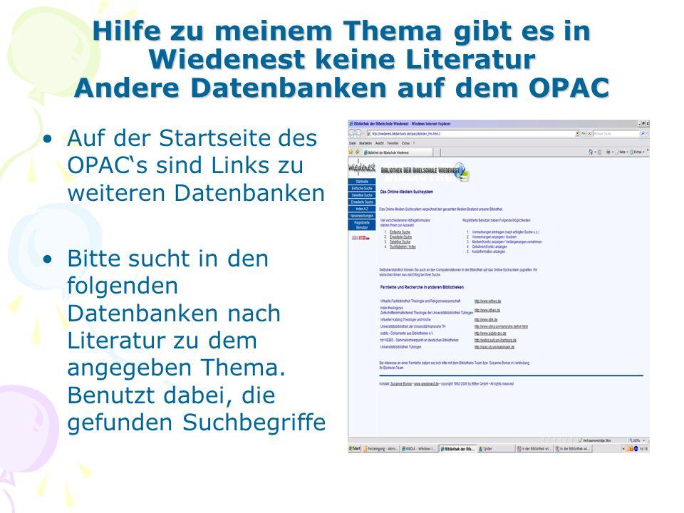 Hilfe zu meinem Thema gibt es in Wiedenest keine Literatur Andere Datenbanken auf dem OPAC Auf der Startseite des OPACs sind Links zu weiteren Datenbanken Bitte sucht in den folgenden Datenbanken nach Literatur zu dem angegeben Thema.