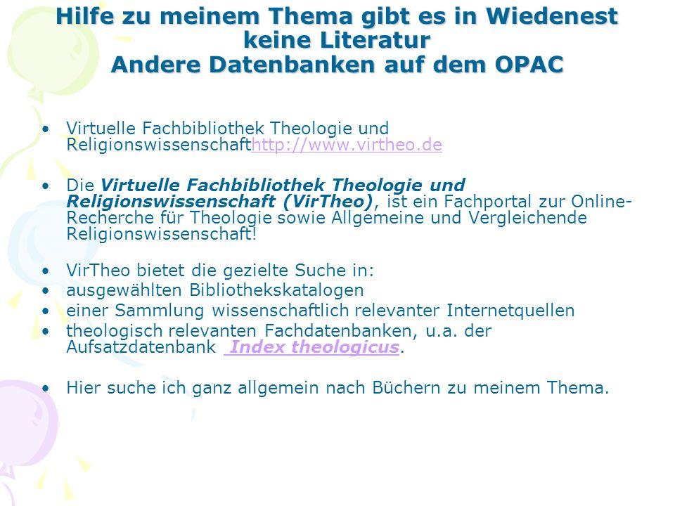 Hilfe zu meinem Thema gibt es in Wiedenest keine Literatur Andere Datenbanken auf dem OPAC Virtuelle Fachbibliothek Theologie und Religionswissenschafthttp://www.virtheo.dehttp://www.virtheo.de Die Virtuelle Fachbibliothek Theologie und Religionswissenschaft (VirTheo), ist ein Fachportal zur Online- Recherche für Theologie sowie Allgemeine und Vergleichende Religionswissenschaft.
