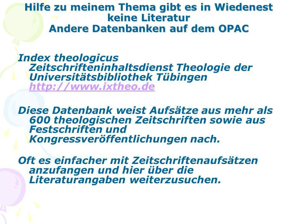 Hilfe zu meinem Thema gibt es in Wiedenest keine Literatur Andere Datenbanken auf dem OPAC Index theologicus Zeitschrifteninhaltsdienst Theologie der Universitätsbibliothek Tübingen http://www.ixtheo.de http://www.ixtheo.de Diese Datenbank weist Aufsätze aus mehr als 600 theologischen Zeitschriften sowie aus Festschriften und Kongressveröffentlichungen nach.