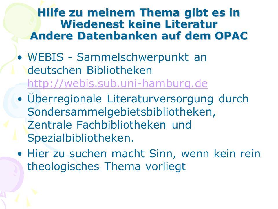 Hilfe zu meinem Thema gibt es in Wiedenest keine Literatur Andere Datenbanken auf dem OPAC WEBIS - Sammelschwerpunkt an deutschen Bibliotheken http://webis.sub.uni-hamburg.de http://webis.sub.uni-hamburg.de Überregionale Literaturversorgung durch Sondersammelgebietsbibliotheken, Zentrale Fachbibliotheken und Spezialbibliotheken.