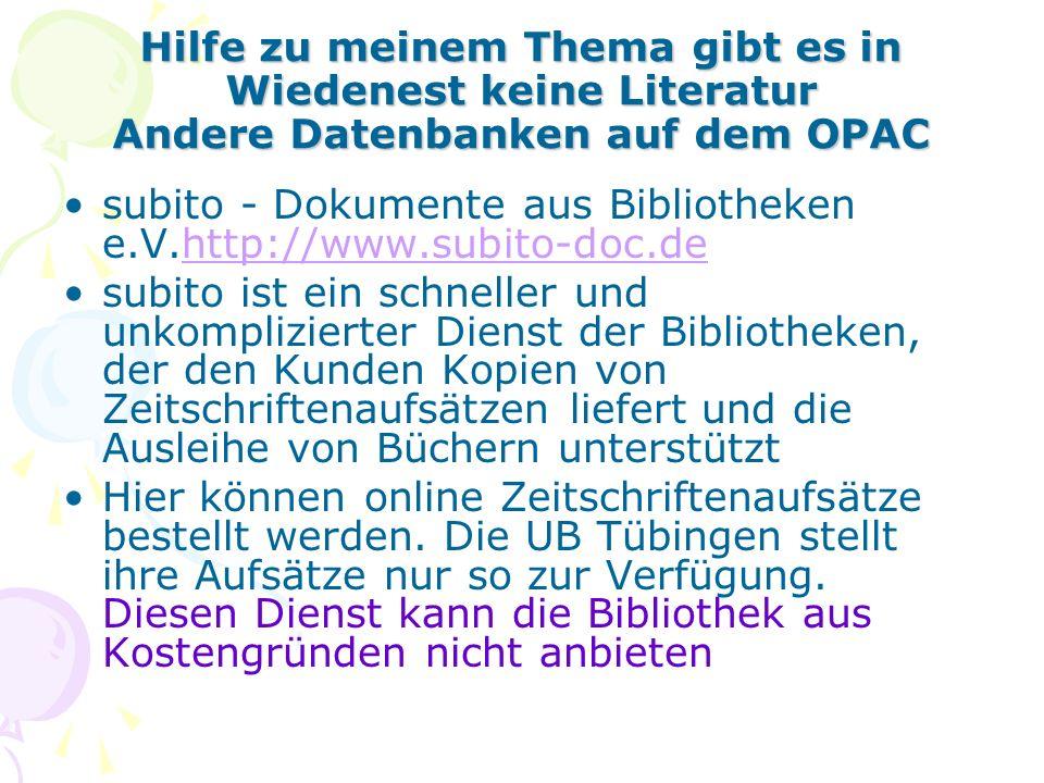 Hilfe zu meinem Thema gibt es in Wiedenest keine Literatur Andere Datenbanken auf dem OPAC subito - Dokumente aus Bibliotheken e.V.http://www.subito-doc.dehttp://www.subito-doc.de subito ist ein schneller und unkomplizierter Dienst der Bibliotheken, der den Kunden Kopien von Zeitschriftenaufsätzen liefert und die Ausleihe von Büchern unterstützt Hier können online Zeitschriftenaufsätze bestellt werden.