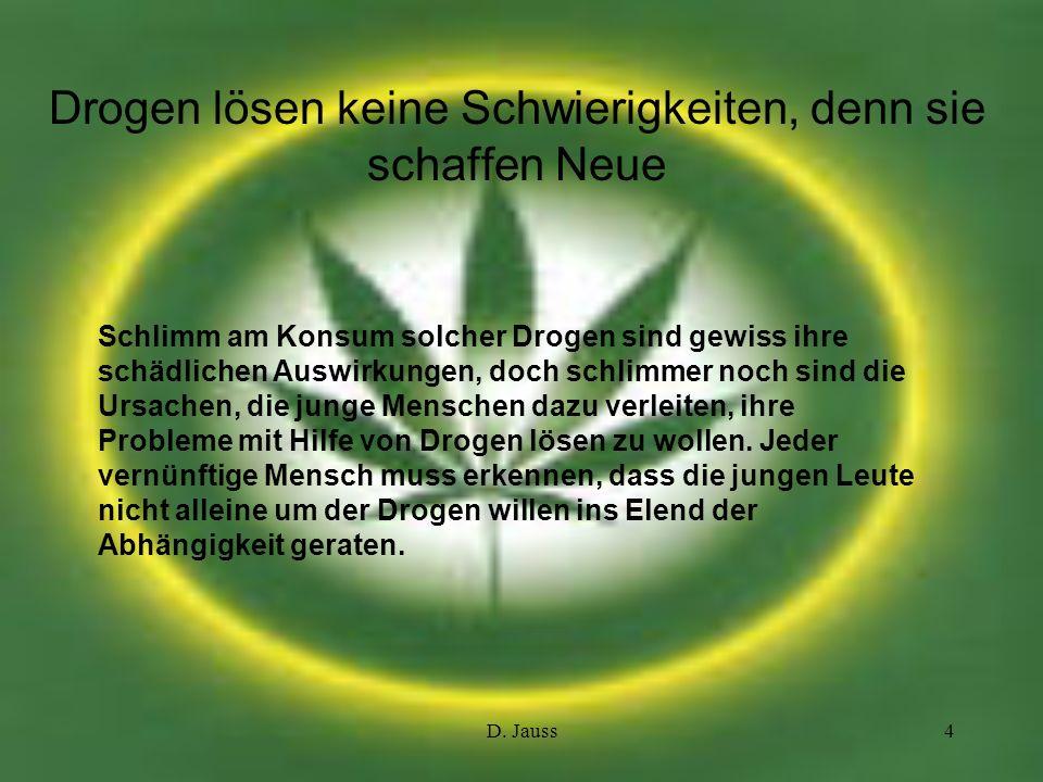D. Jauss4 Drogen lösen keine Schwierigkeiten, denn sie schaffen Neue Schlimm am Konsum solcher Drogen sind gewiss ihre schädlichen Auswirkungen, doch