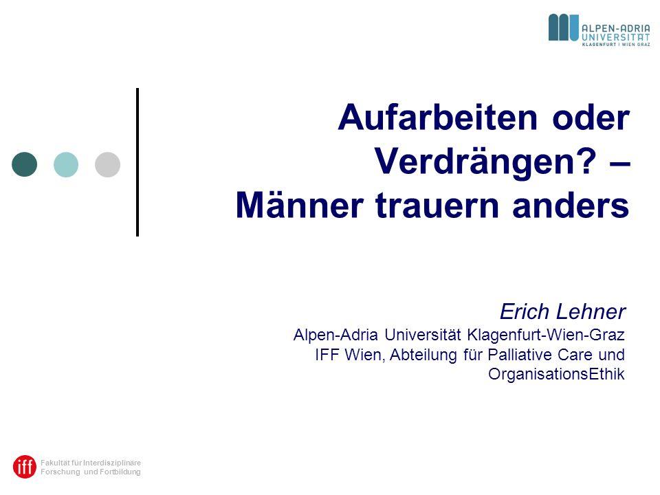 Fakultät für Interdisziplinäre Forschung und Fortbildung Aufarbeiten oder Verdrängen? – Männer trauern anders Erich Lehner Alpen-Adria Universität Kla