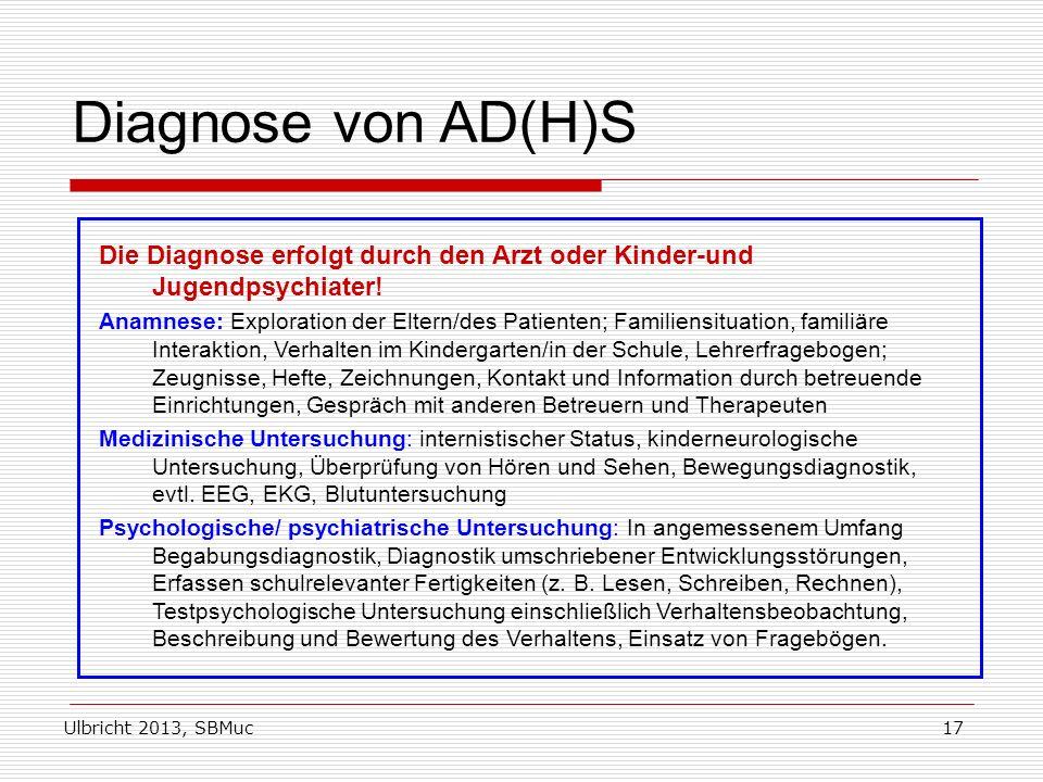Ulbricht 2013, SBMuc17 Diagnose von AD(H)S Die Diagnose erfolgt durch den Arzt oder Kinder-und Jugendpsychiater! Anamnese: Exploration der Eltern/des