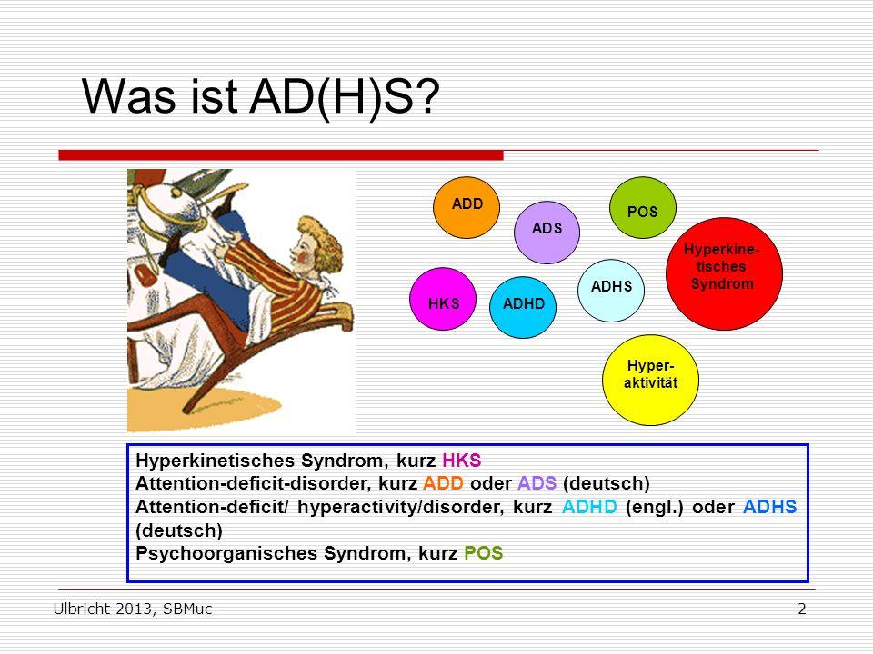 Ulbricht 2013, SBMuc2 Was ist AD(H)S? HKS ADD ADS ADHD ADHS POS Hyper- aktivität Hyperkine- tisches Syndrom Hyperkinetisches Syndrom, kurz HKS Attenti