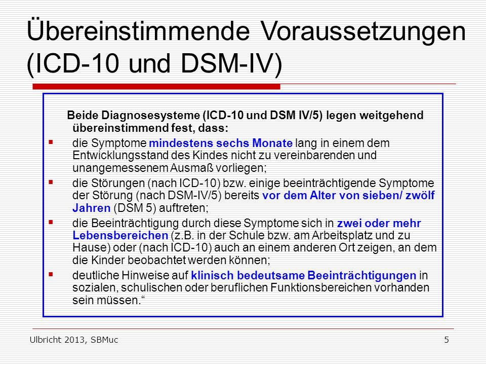 Ulbricht 2013, SBMuc5 Übereinstimmende Voraussetzungen (ICD-10 und DSM-IV) Beide Diagnosesysteme (ICD-10 und DSM IV/5) legen weitgehend übereinstimmend fest, dass: die Symptome mindestens sechs Monate lang in einem dem Entwicklungsstand des Kindes nicht zu vereinbarenden und unangemessenem Ausmaß vorliegen; die Störungen (nach ICD-10) bzw.