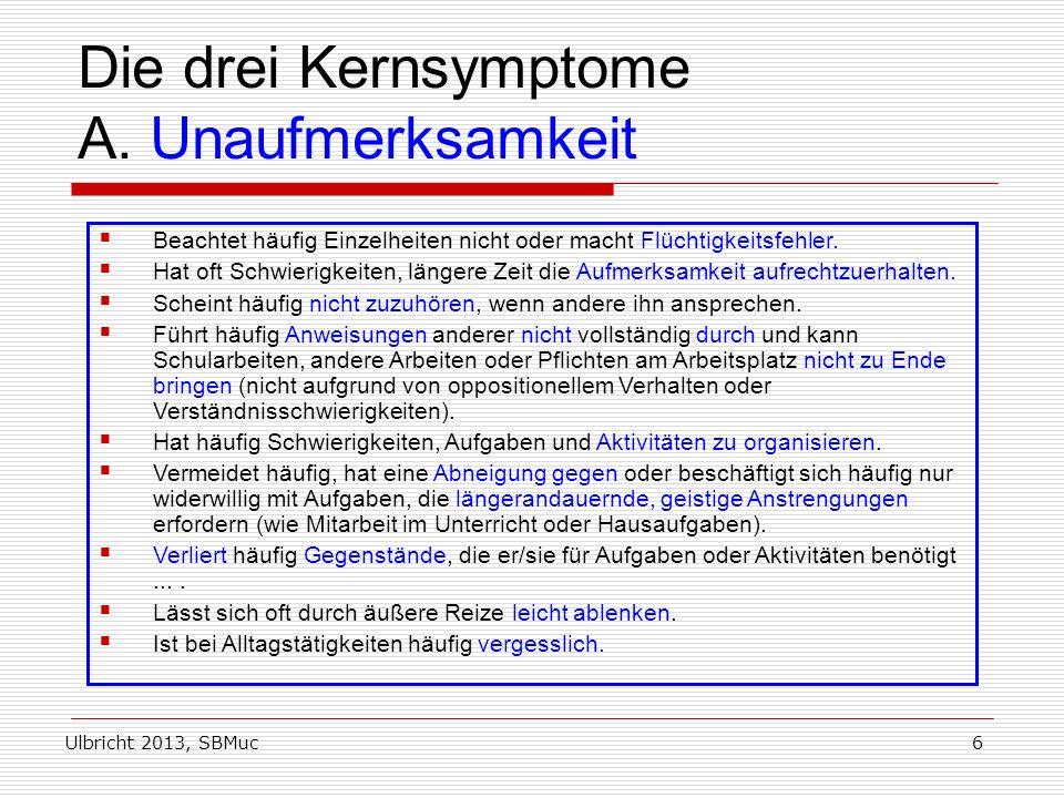 Ulbricht 2013, SBMuc6 Die drei Kernsymptome A. Unaufmerksamkeit Beachtet häufig Einzelheiten nicht oder macht Flüchtigkeitsfehler. Hat oft Schwierigke