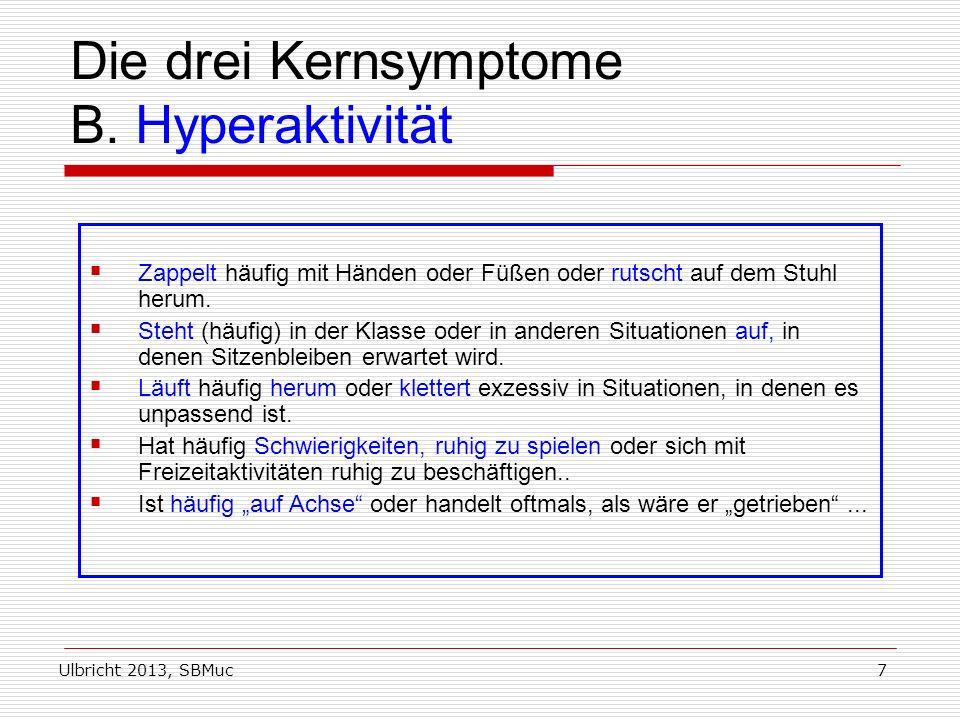Ulbricht 2013, SBMuc7 Die drei Kernsymptome B. Hyperaktivität Zappelt häufig mit Händen oder Füßen oder rutscht auf dem Stuhl herum. Steht (häufig) in