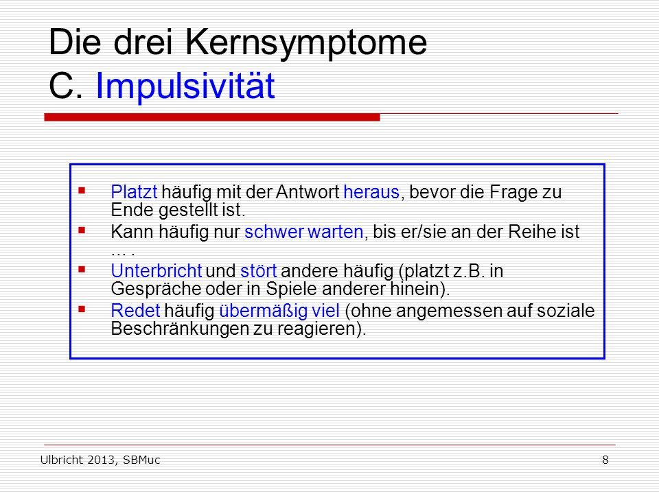 Ulbricht 2013, SBMuc8 Die drei Kernsymptome C. Impulsivität Platzt häufig mit der Antwort heraus, bevor die Frage zu Ende gestellt ist. Kann häufig nu
