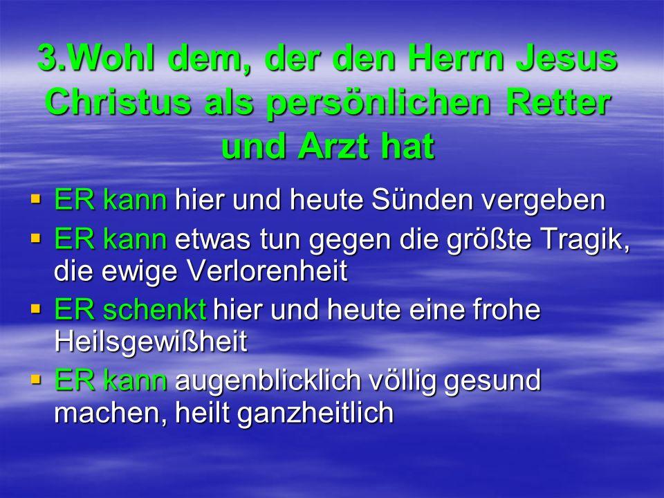 3.Wohl dem, der den Herrn Jesus Christus als persönlichen Retter und Arzt hat ER kann hier und heute Sünden vergeben ER kann hier und heute Sünden ver