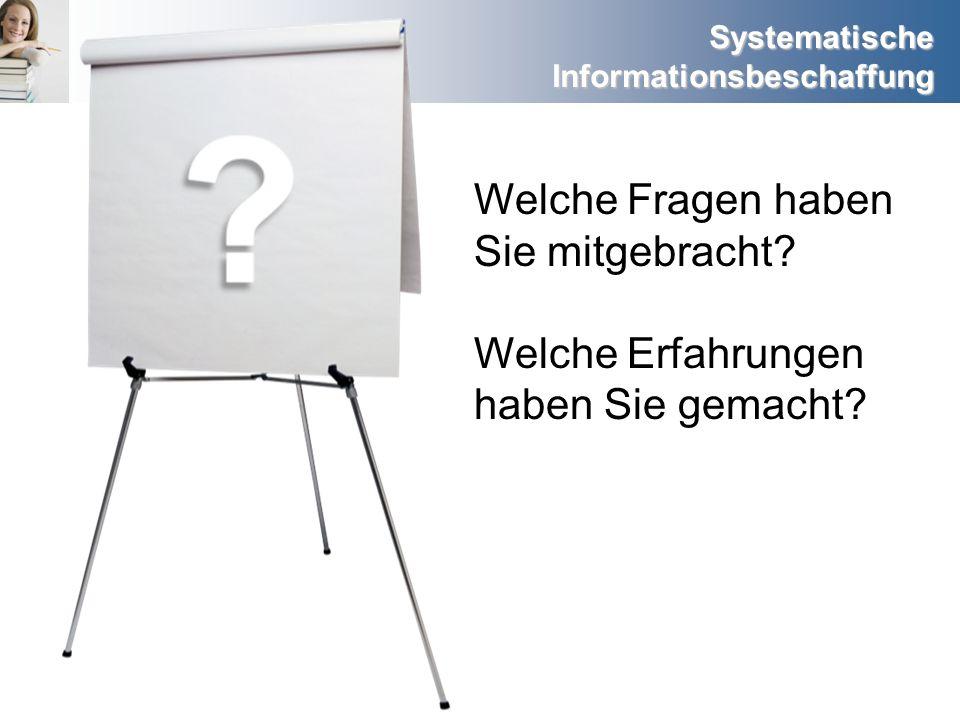 Systematische Informationsbeschaffung Welche Fragen haben Sie mitgebracht? Welche Erfahrungen haben Sie gemacht?