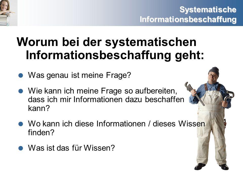 Systematische Informationsbeschaffung Worum bei der systematischen Informationsbeschaffung geht: Was genau ist meine Frage? Wie kann ich meine Frage s