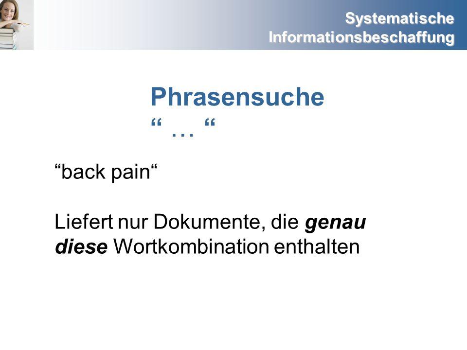 Systematische Informationsbeschaffung Phrasensuche … back pain Liefert nur Dokumente, die genau diese Wortkombination enthalten