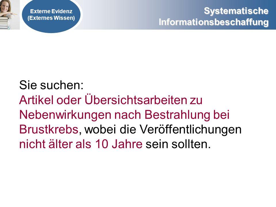 Systematische Informationsbeschaffung Externe Evidenz (Externes Wissen) Sie suchen: Artikel oder Übersichtsarbeiten zu Nebenwirkungen nach Bestrahlung