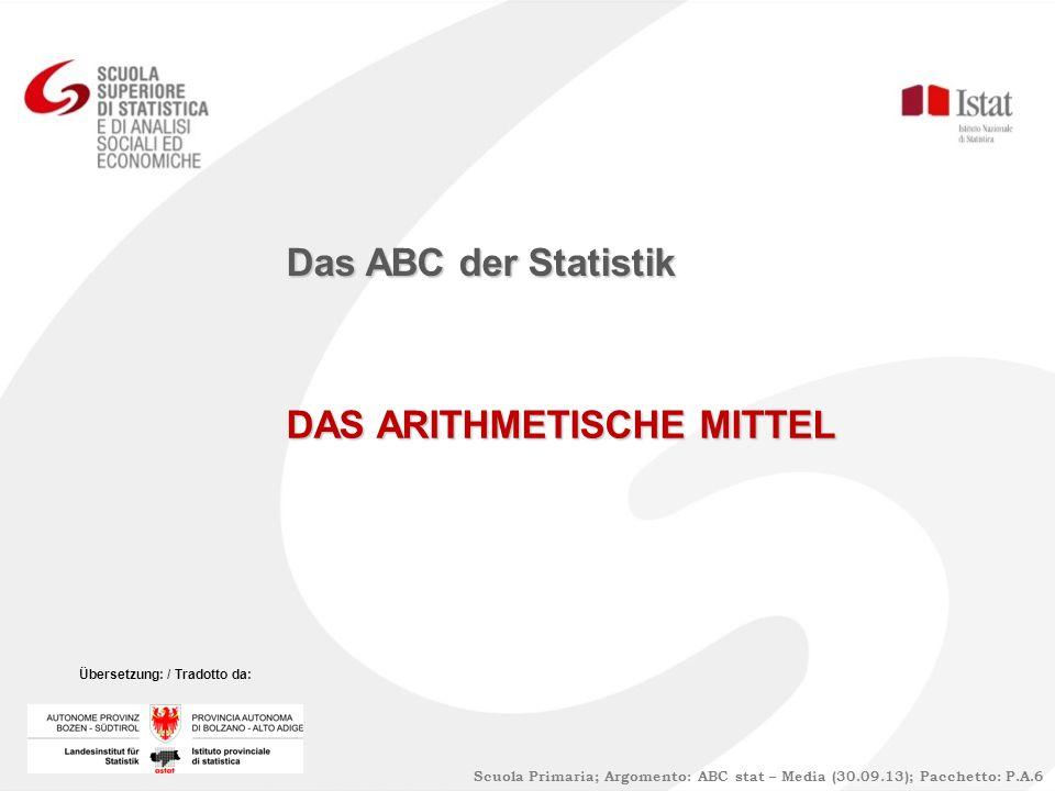 DAS ARITHMETISCHE MITTEL Das ABC der Statistik Scuola Primaria; Argomento: ABC stat – Media (30.09.13); Pacchetto: P.A.6 Übersetzung: / Tradotto da:
