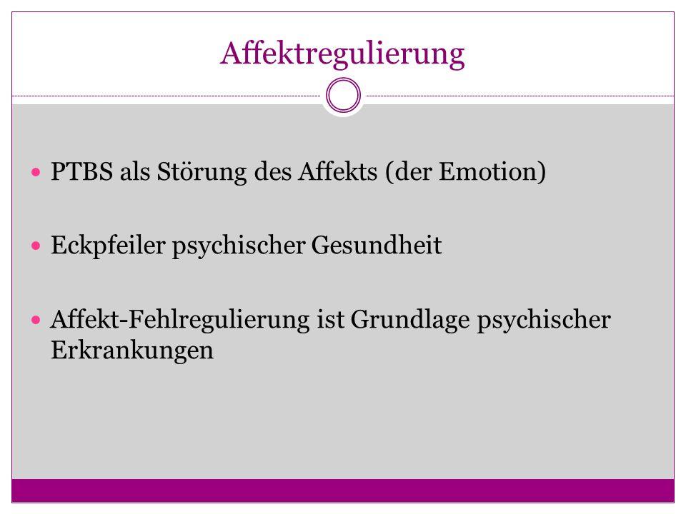 Affektregulierung PTBS als Störung des Affekts (der Emotion) Eckpfeiler psychischer Gesundheit Affekt-Fehlregulierung ist Grundlage psychischer Erkran