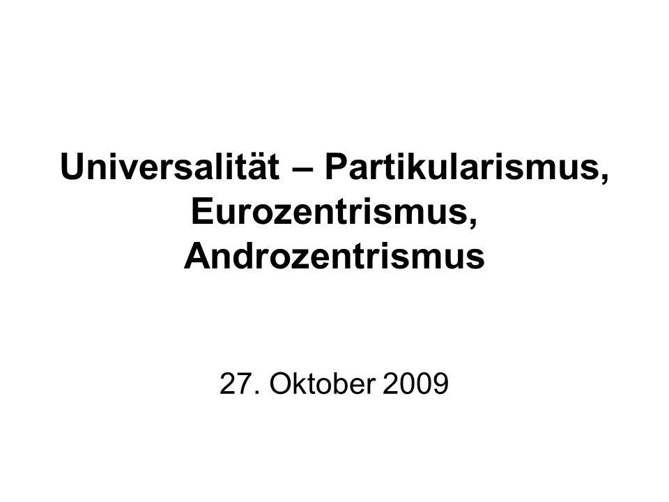 Universalität – Partikularismus, Eurozentrismus, Androzentrismus 27. Oktober 2009