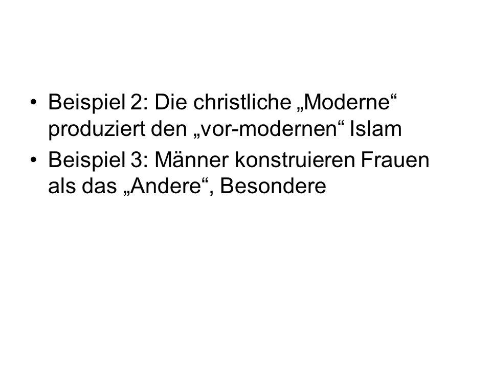 Beispiel 2: Die christliche Moderne produziert den vor-modernen Islam Beispiel 3: Männer konstruieren Frauen als das Andere, Besondere