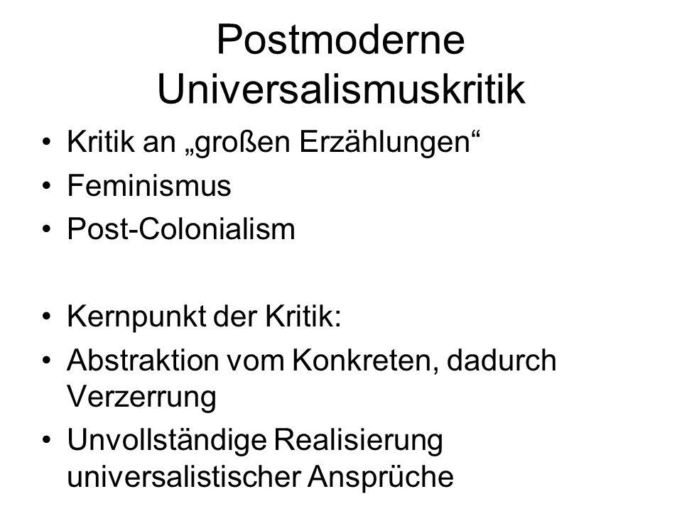 Postmoderne Universalismuskritik Kritik an großen Erzählungen Feminismus Post-Colonialism Kernpunkt der Kritik: Abstraktion vom Konkreten, dadurch Ver