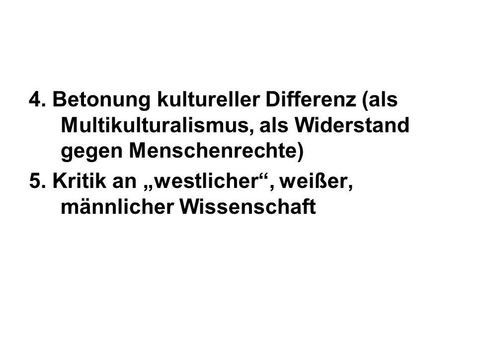 4. Betonung kultureller Differenz (als Multikulturalismus, als Widerstand gegen Menschenrechte) 5. Kritik an westlicher, weißer, männlicher Wissenscha