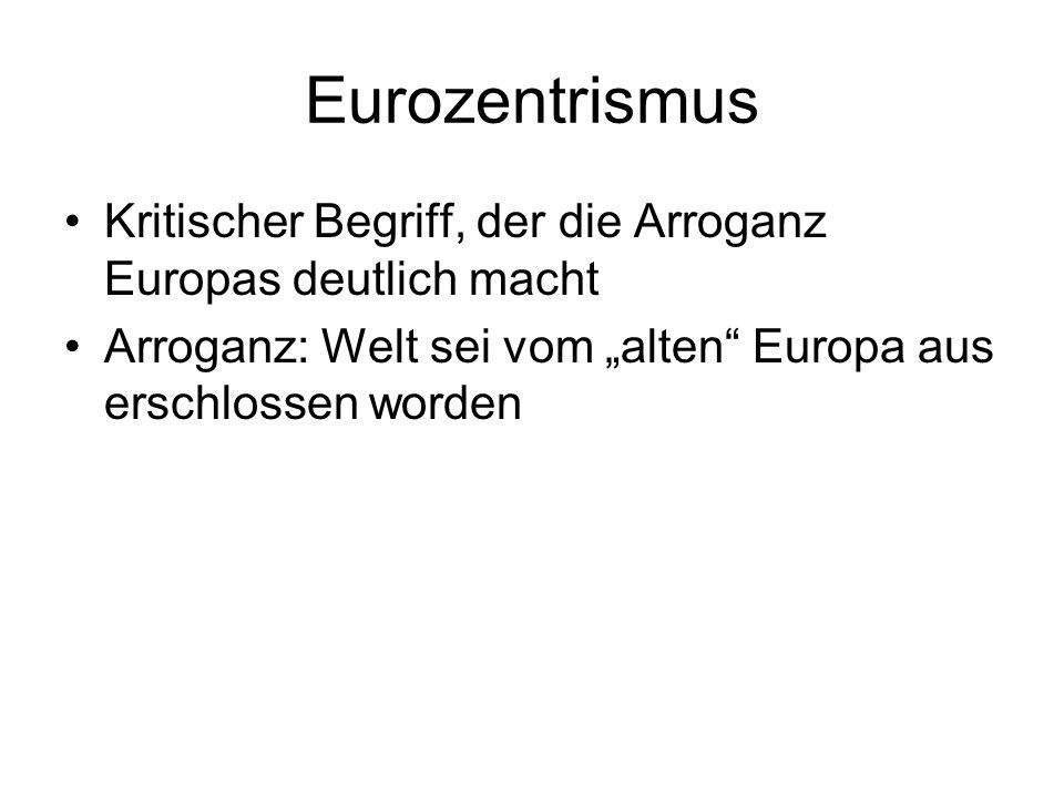 Eurozentrismus Kritischer Begriff, der die Arroganz Europas deutlich macht Arroganz: Welt sei vom alten Europa aus erschlossen worden