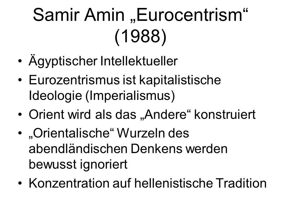 Samir Amin Eurocentrism (1988) Ägyptischer Intellektueller Eurozentrismus ist kapitalistische Ideologie (Imperialismus) Orient wird als das Andere kon