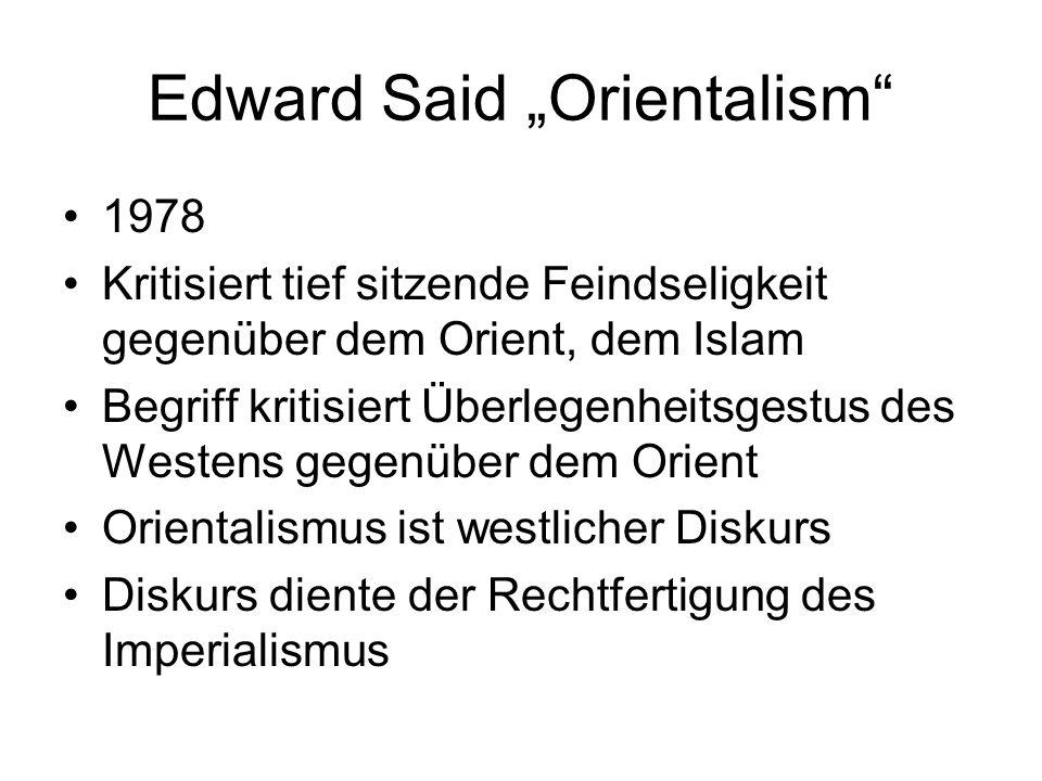 Edward Said Orientalism 1978 Kritisiert tief sitzende Feindseligkeit gegenüber dem Orient, dem Islam Begriff kritisiert Überlegenheitsgestus des Weste
