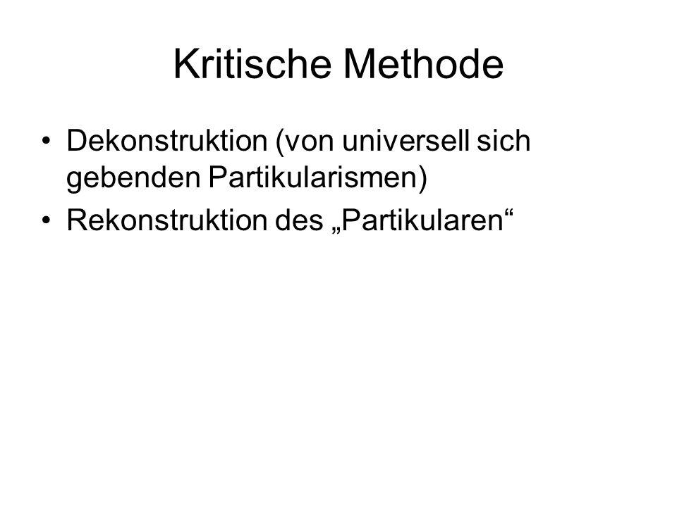 Kritische Methode Dekonstruktion (von universell sich gebenden Partikularismen) Rekonstruktion des Partikularen
