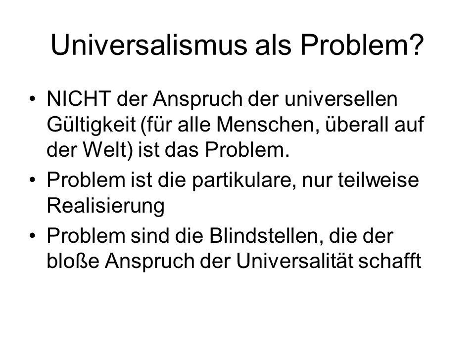 Universalismus als Problem? NICHT der Anspruch der universellen Gültigkeit (für alle Menschen, überall auf der Welt) ist das Problem. Problem ist die