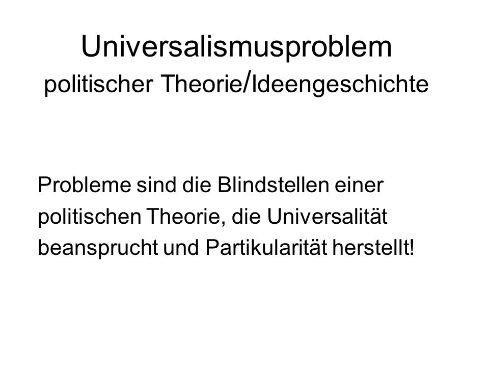 Universalismusproblem politischer Theorie / Ideengeschichte Probleme sind die Blindstellen einer politischen Theorie, die Universalität beansprucht un