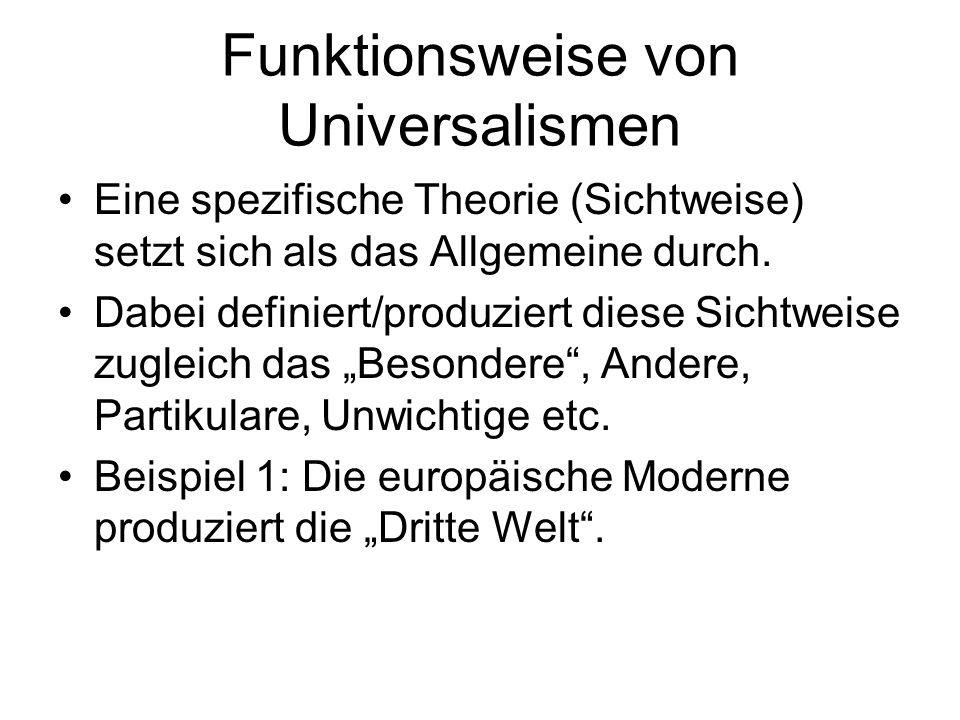 Funktionsweise von Universalismen Eine spezifische Theorie (Sichtweise) setzt sich als das Allgemeine durch. Dabei definiert/produziert diese Sichtwei