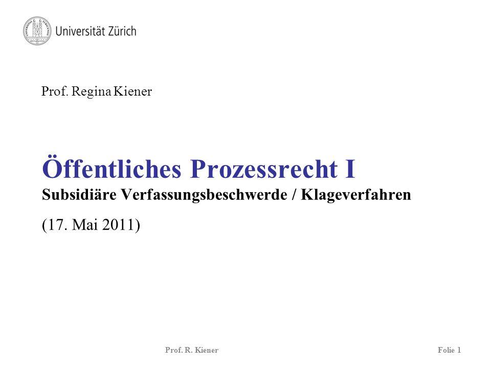 Prof. R. KienerFolie 1 Öffentliches Prozessrecht I Subsidiäre Verfassungsbeschwerde / Klageverfahren (17. Mai 2011) Prof. Regina Kiener