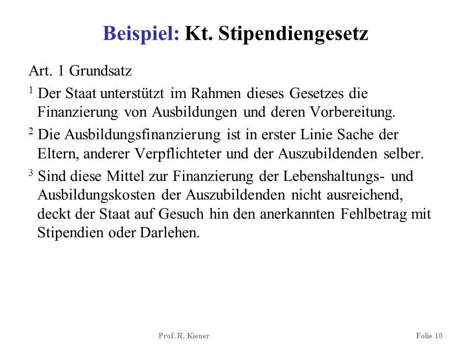 Prof. R. KienerFolie 10 Beispiel: Kt. Stipendiengesetz Art. 1 Grundsatz 1 Der Staat unterstützt im Rahmen dieses Gesetzes die Finanzierung von Ausbild
