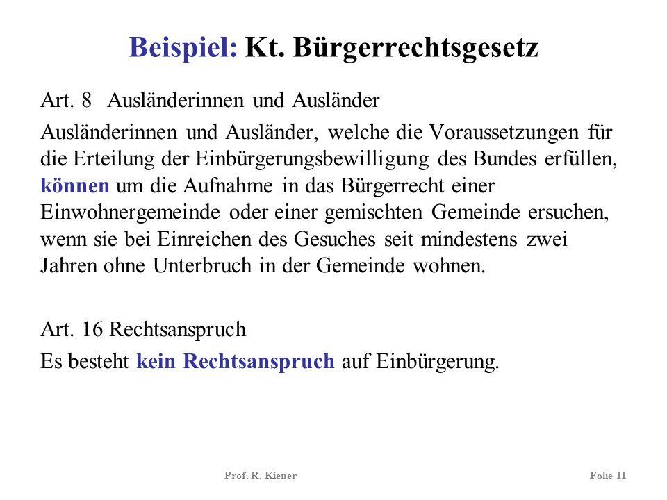 Prof. R. KienerFolie 11 Beispiel: Kt. Bürgerrechtsgesetz Art. 8 Ausländerinnen und Ausländer Ausländerinnen und Ausländer, welche die Voraussetzungen